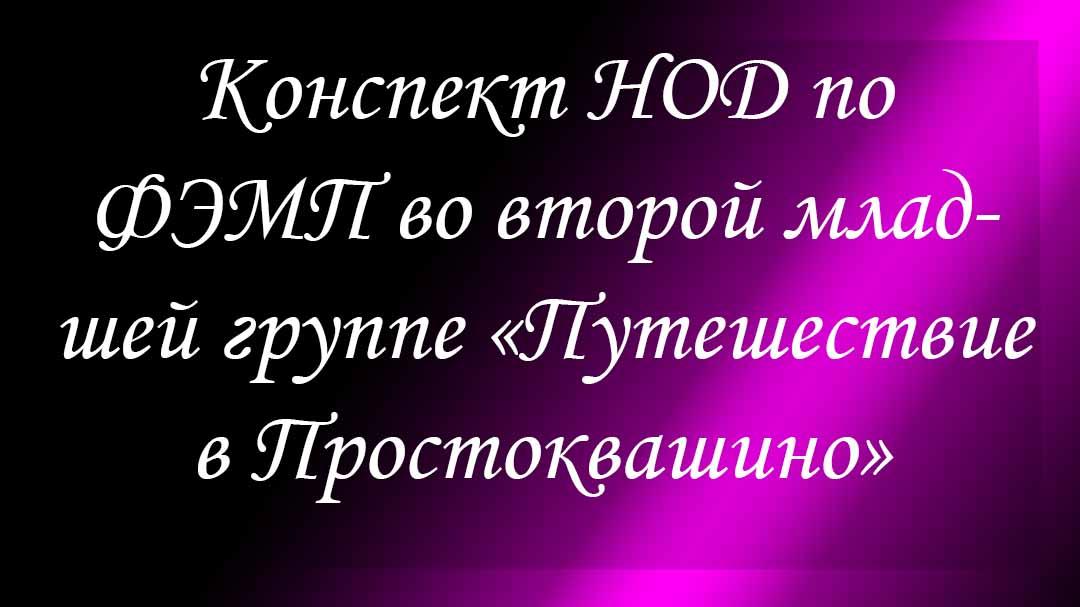 Конспект НОД по ФЭМП во второй младшей группе «Путешествие в Простоквашино»